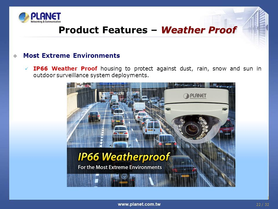 22 / 32 Weather Proof Product Features – Weather Proof  Most Extreme Environments IP66 Weather Proof housing to protect against dust, rain, snow and