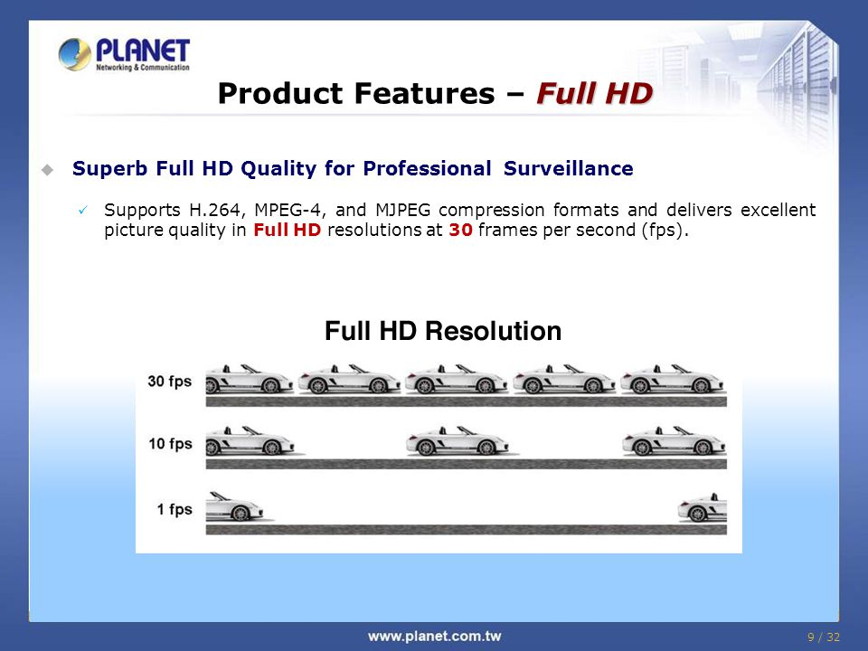 9 / 32 Full HD Product Features – Full HD  Superb Full HD Quality for Professional Surveillance Supports H.264, MPEG-4, and MJPEG compression formats and delivers excellent picture quality in Full HD resolutions at 30 frames per second (fps).