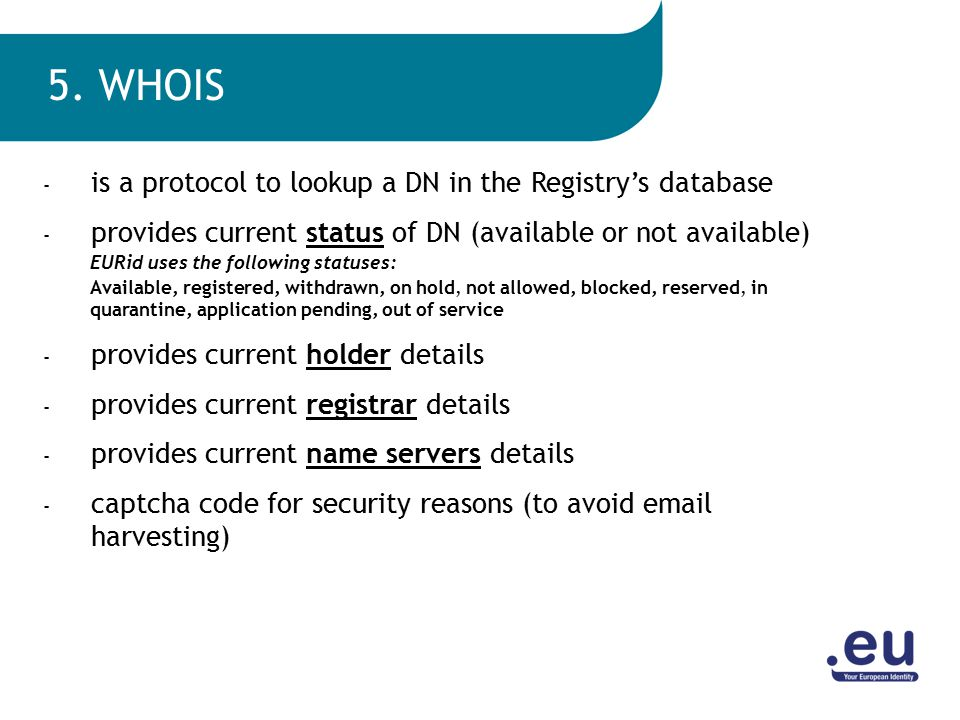 - is a protocol to lookup a DN in the Registry's database - provides current status of DN (available or not available) EURid uses the following statuses: Available, registered, withdrawn, on hold, not allowed, blocked, reserved, in quarantine, application pending, out of service - provides current holder details - provides current registrar details - provides current name servers details - captcha code for security reasons (to avoid email harvesting) 5.