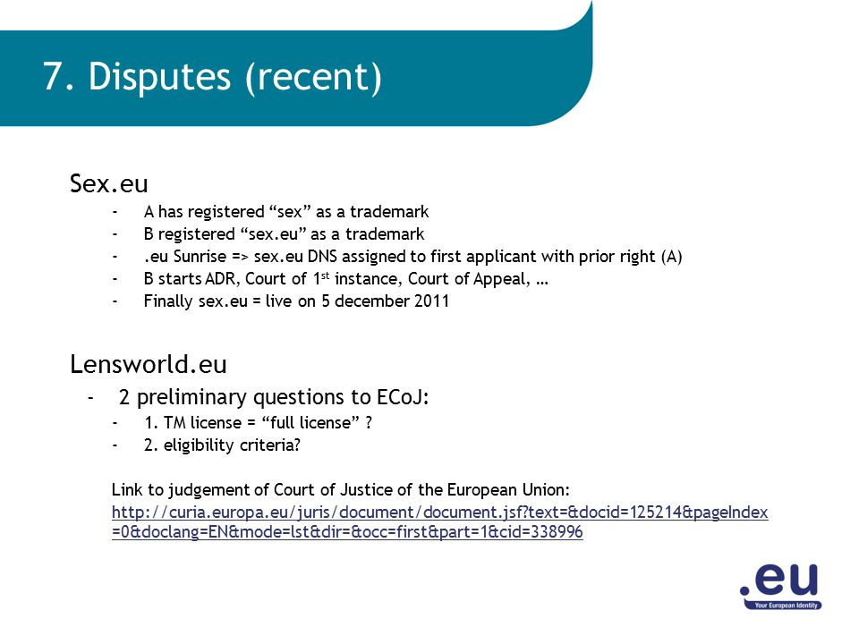 Sex.eu -A has registered sex as a trademark -B registered sex.eu as a trademark -.eu Sunrise => sex.eu DNS assigned to first applicant with prior right (A) -B starts ADR, Court of 1 st instance, Court of Appeal, … -Finally sex.eu = live on 5 december 2011 Lensworld.eu -2 preliminary questions to ECoJ: -1.