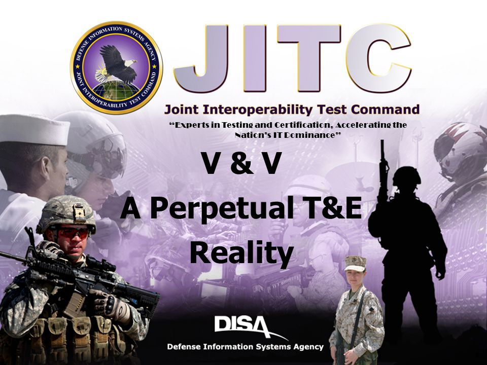 A Combat Support Agency Defense Information Systems Agency 1 11 V & V A Perpetual T&E Reality Experts in Testing and Certification, Accelerating the Nation's IT Dominance