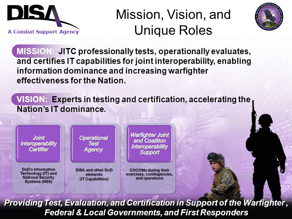 A Combat Support Agency 4 Mission, Vision, and Unique Roles 44 MISSION: JITC professionally tests, operationally evaluates, and certifies IT capabilities for joint interoperability, enabling information dominance and increasing warfighter effectiveness for the Nation.