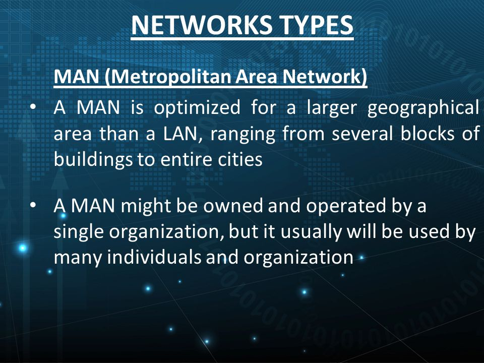 NETWORKS TYPES MAN (Metropolitan Area Network) A MAN is optimized for a larger geographical area than a LAN, ranging from several blocks of buildings to entire cities A MAN might be owned and operated by a single organization, but it usually will be used by many individuals and organization