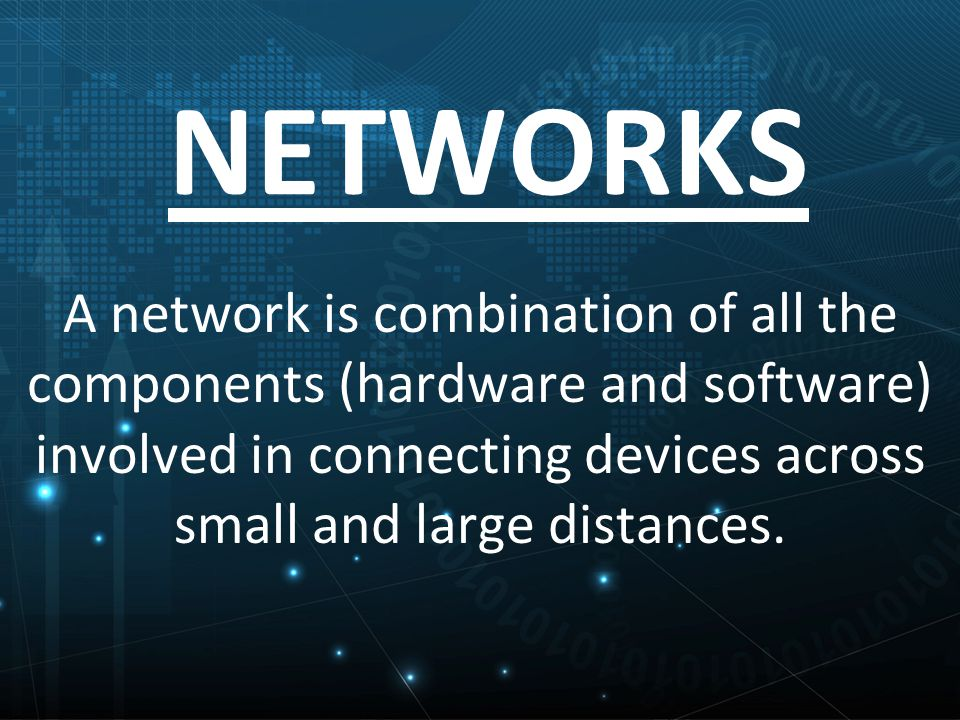 NETWORKS A network is combination of all the components (hardware and software) involved in connecting devices across small and large distances.