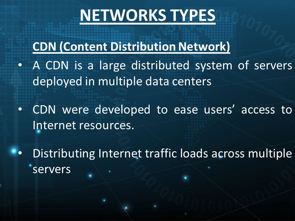NETWORKS TYPES CDN (Content Distribution Network) A CDN is a large distributed system of servers deployed in multiple data centers CDN were developed to ease users' access to Internet resources.