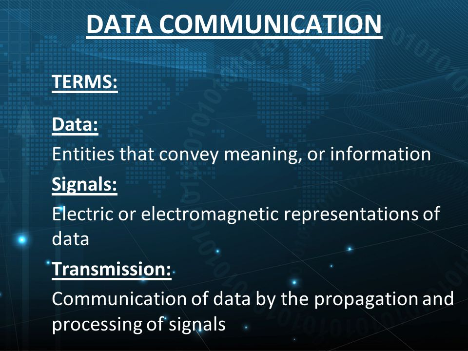 TERMS: Data: Entities that convey meaning, or information Signals: Electric or electromagnetic representations of data Transmission: Communication of data by the propagation and processing of signals