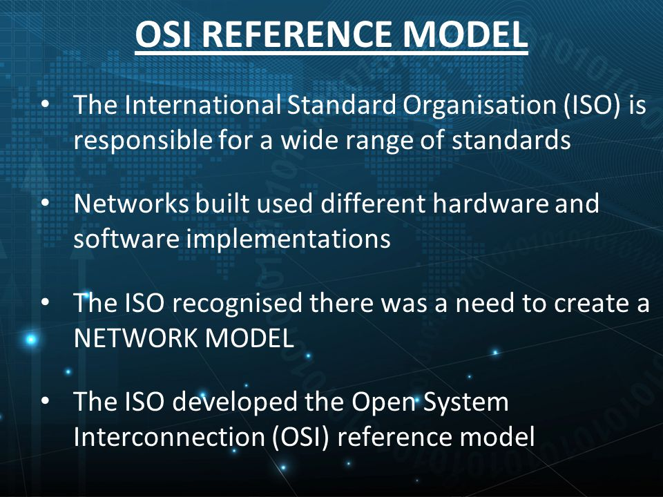 The International Standard Organisation (ISO) is responsible for a wide range of standards Networks built used different hardware and software implementations The ISO recognised there was a need to create a NETWORK MODEL The ISO developed the Open System Interconnection (OSI) reference model