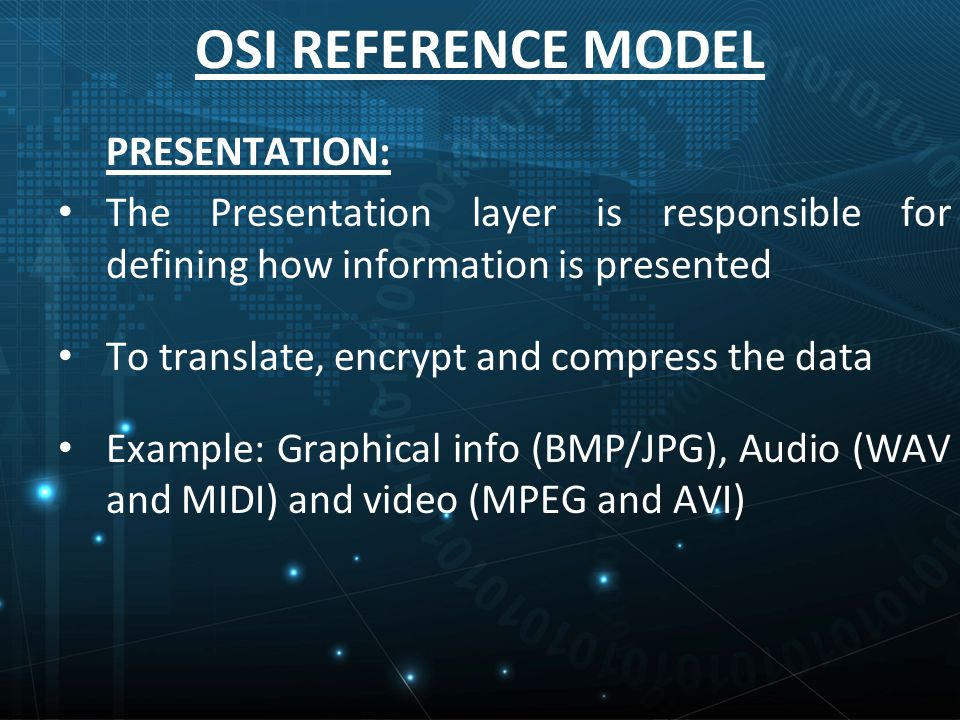 OSI REFERENCE MODEL PRESENTATION: The Presentation layer is responsible for defining how information is presented To translate, encrypt and compress the data Example: Graphical info (BMP/JPG), Audio (WAV and MIDI) and video (MPEG and AVI)