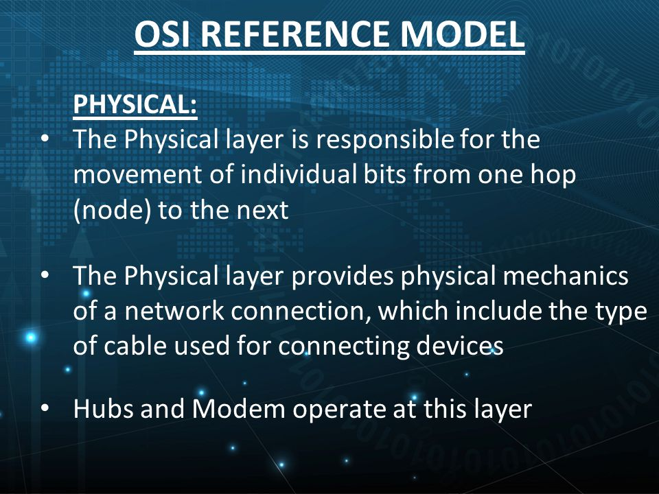 OSI REFERENCE MODEL PHYSICAL: The Physical layer is responsible for the movement of individual bits from one hop (node) to the next The Physical layer provides physical mechanics of a network connection, which include the type of cable used for connecting devices Hubs and Modem operate at this layer