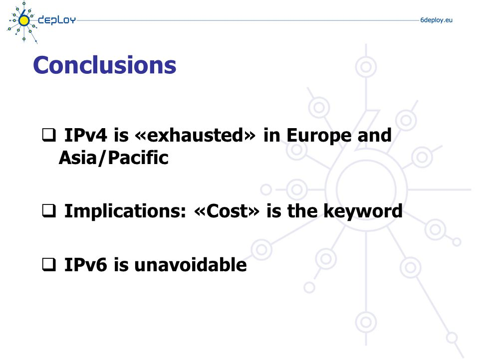  IPv4 is «exhausted» in Europe and Asia/Pacific  Implications: «Cost» is the keyword  IPv6 is unavoidable Conclusions