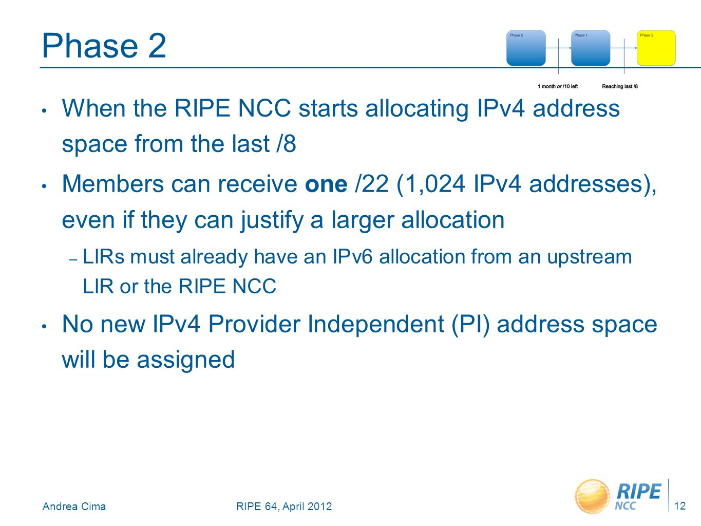 Andrea CimaRIPE 64, April 2012 Phase 2 When the RIPE NCC starts allocating IPv4 address space from the last /8 Members can receive one /22 (1,024 IPv4 addresses), even if they can justify a larger allocation – LIRs must already have an IPv6 allocation from an upstream LIR or the RIPE NCC No new IPv4 Provider Independent (PI) address space will be assigned 12