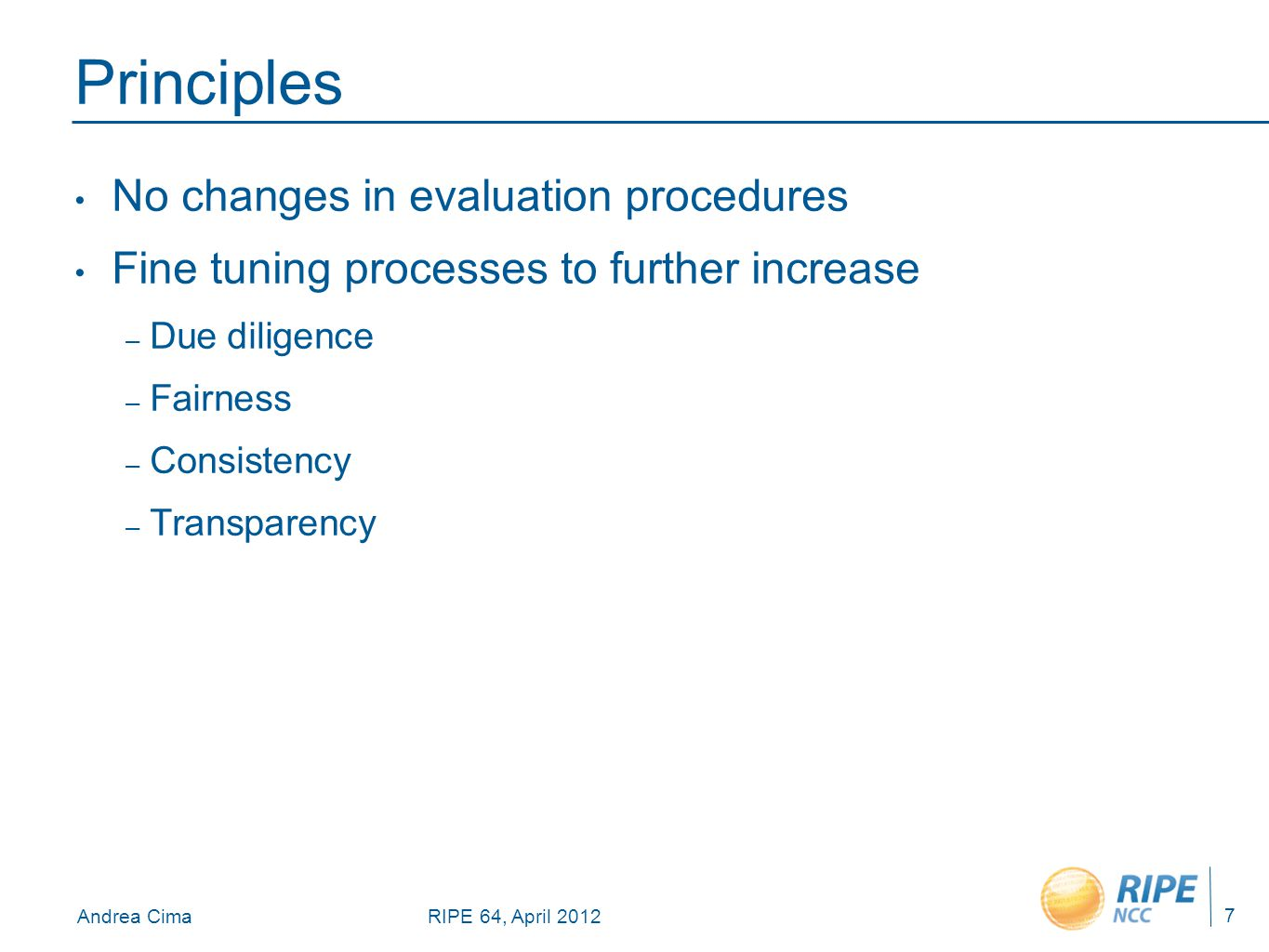 Andrea CimaRIPE 64, April 2012 Principles No changes in evaluation procedures Fine tuning processes to further increase – Due diligence – Fairness – Consistency – Transparency 7