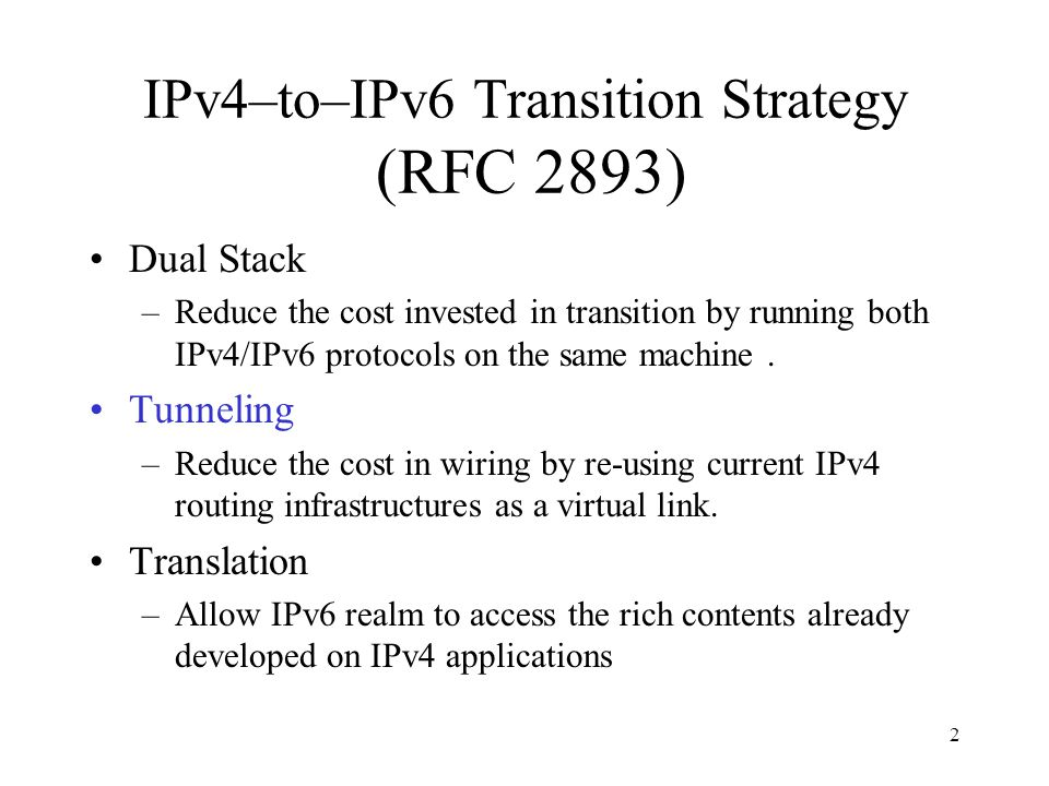 2 IPv4–to–IPv6 Transition Strategy (RFC 2893) Dual Stack –Reduce the cost invested in transition by running both IPv4/IPv6 protocols on the same machine.