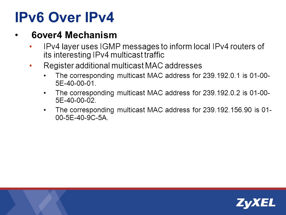 IPv6 Over IPv4 6over4 Mechanism IPv4 layer uses IGMP messages to inform local IPv4 routers of its interesting IPv4 multicast traffic Register additional multicast MAC addresses The corresponding multicast MAC address for 239.192.0.1 is 01-00- 5E-40-00-01.