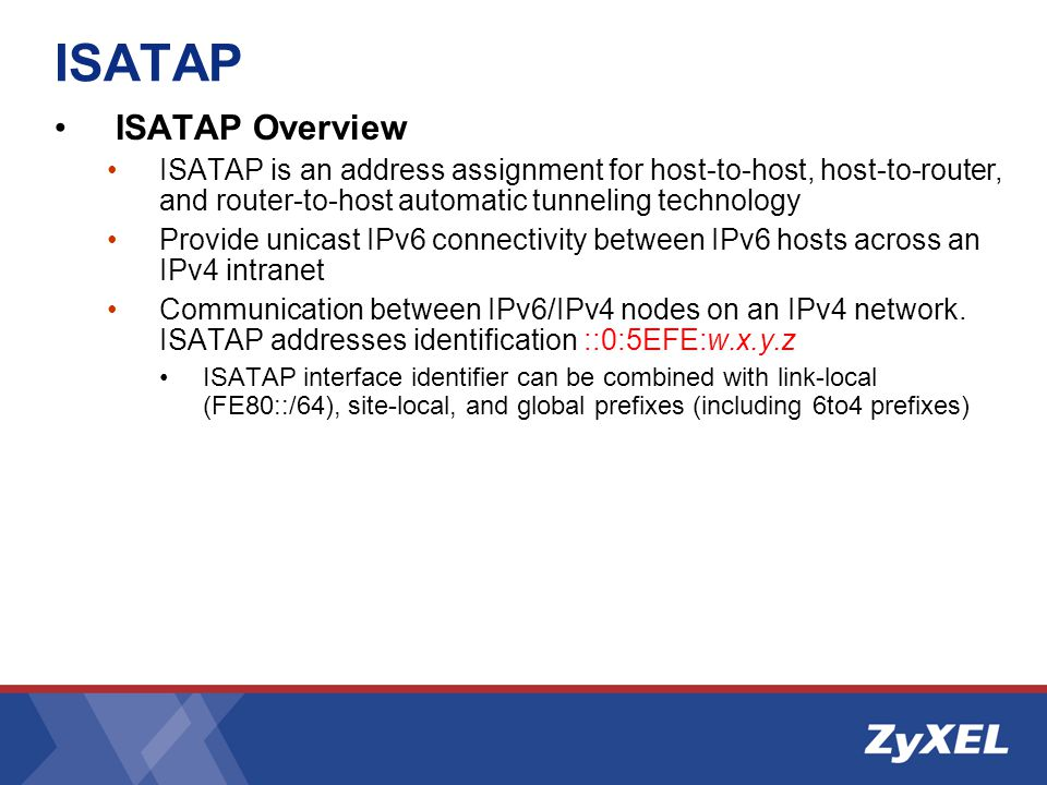 ISATAP ISATAP Overview ISATAP is an address assignment for host-to-host, host-to-router, and router-to-host automatic tunneling technology Provide unicast IPv6 connectivity between IPv6 hosts across an IPv4 intranet Communication between IPv6/IPv4 nodes on an IPv4 network.
