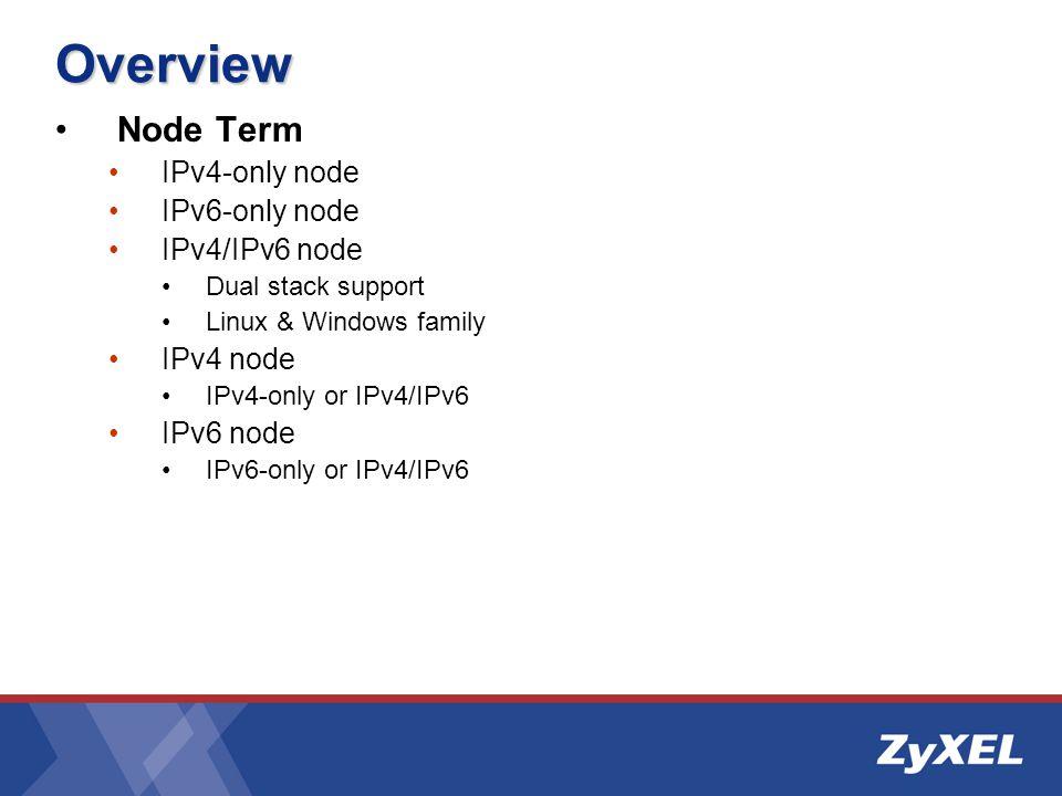 Overview Node Term IPv4-only node IPv6-only node IPv4/IPv6 node Dual stack support Linux & Windows family IPv4 node IPv4-only or IPv4/IPv6 IPv6 node IPv6-only or IPv4/IPv6