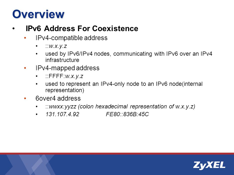 Overview IPv6 Address For Coexistence IPv4-compatible address ::w.x.y.z used by IPv6/IPv4 nodes, communicating with IPv6 over an IPv4 infrastructure IPv4-mapped address ::FFFF:w.x.y.z used to represent an IPv4-only node to an IPv6 node(internal representation) 6over4 address ::wwxx:yyzz (colon hexadecimal representation of w.x.y.z) 131.107.4.92FE80::836B:45C