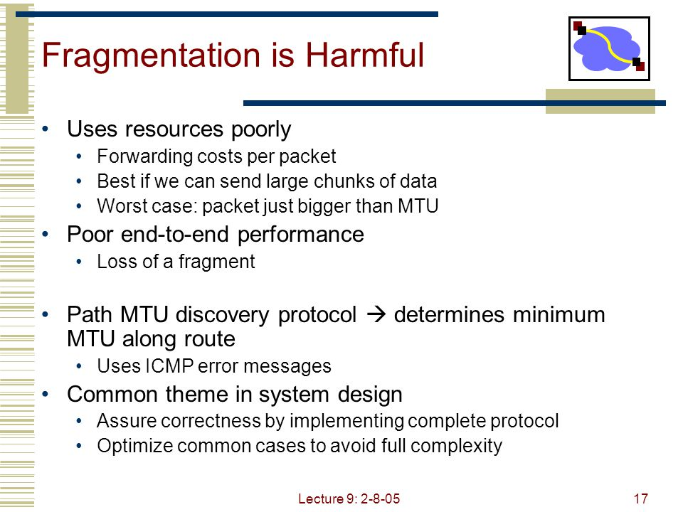 Lecture 9: 2-8-0517 Fragmentation is Harmful Uses resources poorly Forwarding costs per packet Best if we can send large chunks of data Worst case: packet just bigger than MTU Poor end-to-end performance Loss of a fragment Path MTU discovery protocol  determines minimum MTU along route Uses ICMP error messages Common theme in system design Assure correctness by implementing complete protocol Optimize common cases to avoid full complexity