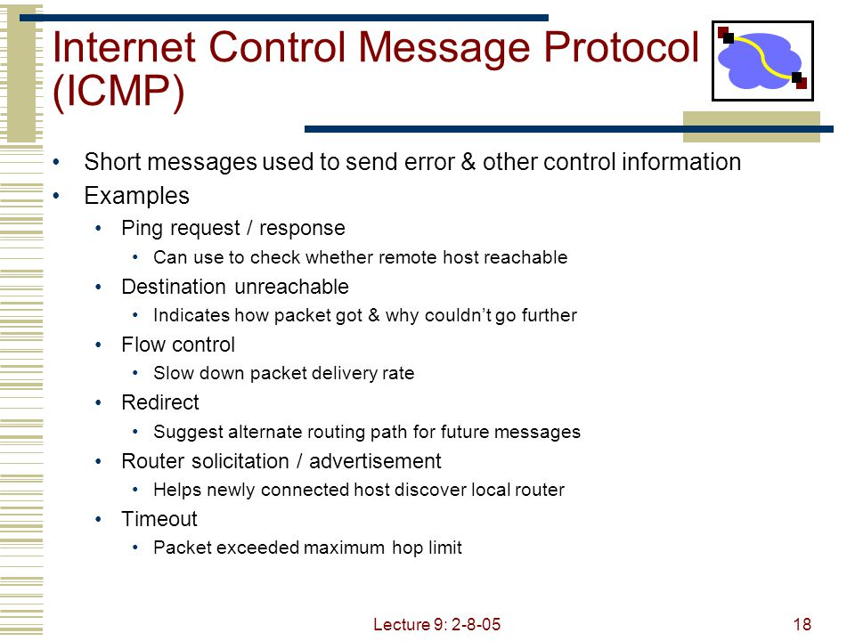 Lecture 9: 2-8-0518 Internet Control Message Protocol (ICMP) Short messages used to send error & other control information Examples Ping request / response Can use to check whether remote host reachable Destination unreachable Indicates how packet got & why couldn't go further Flow control Slow down packet delivery rate Redirect Suggest alternate routing path for future messages Router solicitation / advertisement Helps newly connected host discover local router Timeout Packet exceeded maximum hop limit