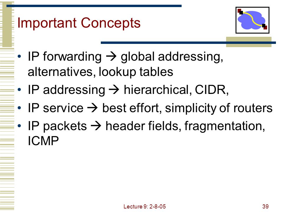 Lecture 9: 2-8-0539 Important Concepts IP forwarding  global addressing, alternatives, lookup tables IP addressing  hierarchical, CIDR, IP service  best effort, simplicity of routers IP packets  header fields, fragmentation, ICMP