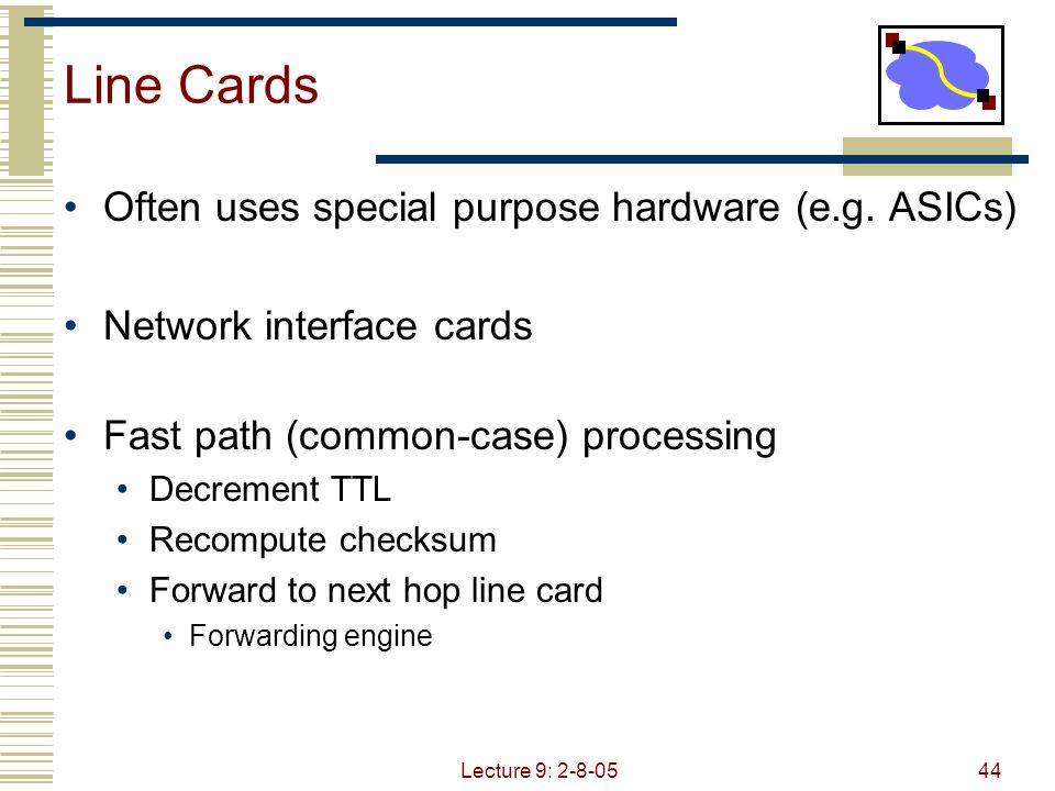 Lecture 9: 2-8-0544 Line Cards Often uses special purpose hardware (e.g.
