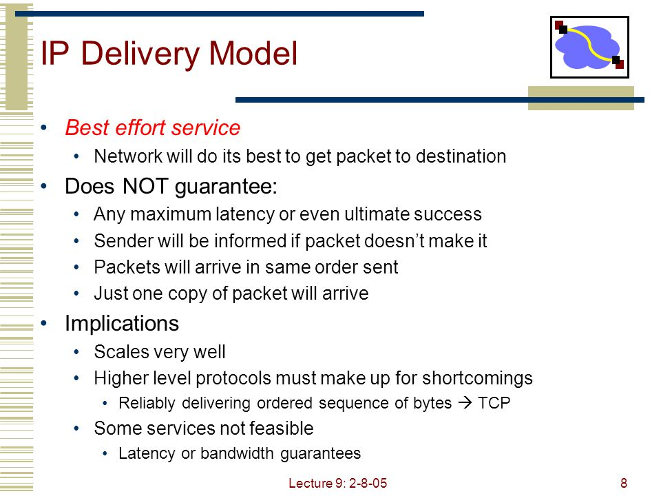 Lecture 9: 2-8-058 IP Delivery Model Best effort service Network will do its best to get packet to destination Does NOT guarantee: Any maximum latency or even ultimate success Sender will be informed if packet doesn't make it Packets will arrive in same order sent Just one copy of packet will arrive Implications Scales very well Higher level protocols must make up for shortcomings Reliably delivering ordered sequence of bytes  TCP Some services not feasible Latency or bandwidth guarantees