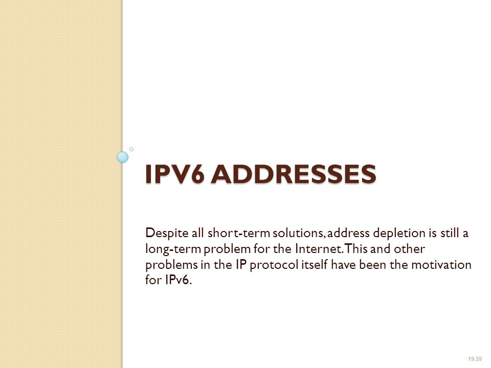 IPV6 ADDRESSES Despite all short-term solutions, address depletion is still a long-term problem for the Internet.