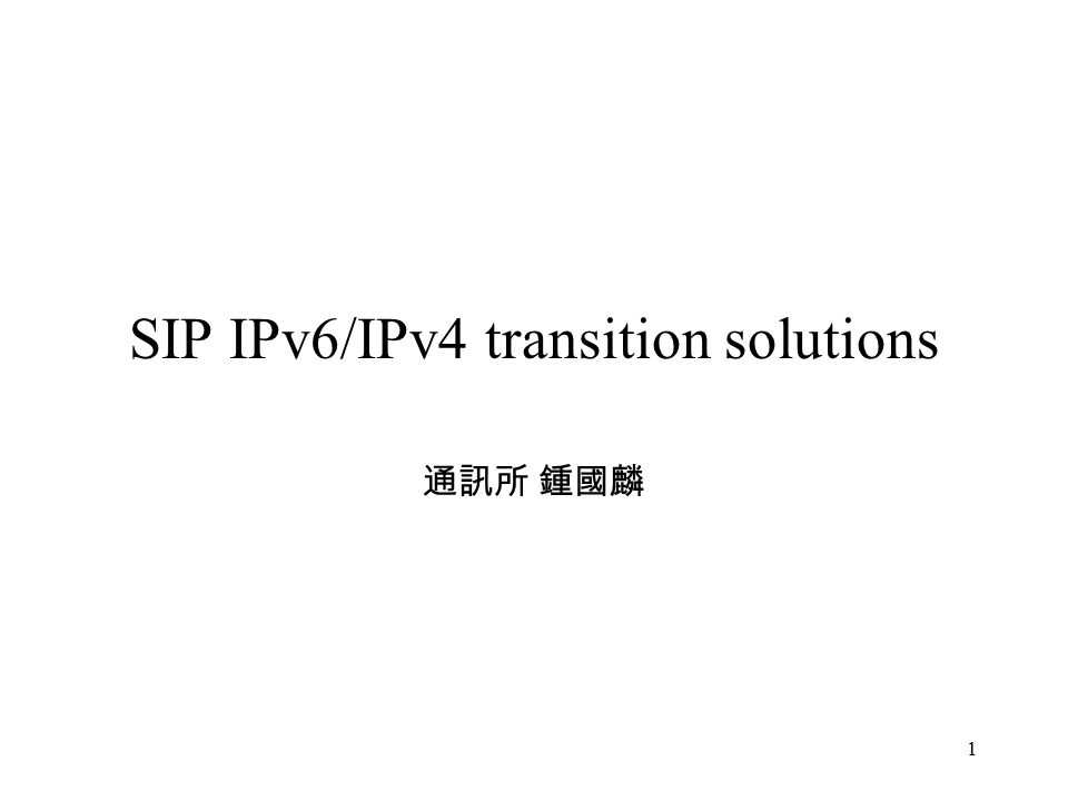 1 SIP IPv6/IPv4 transition solutions 通訊所 鍾國麟