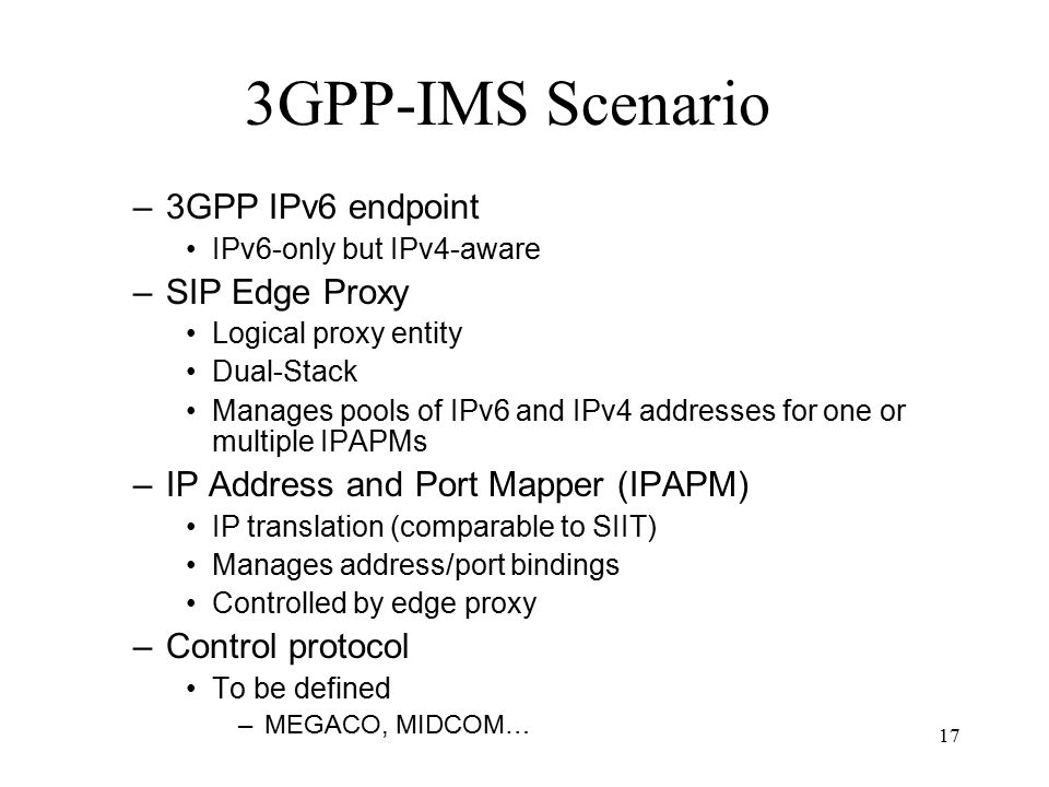 17 3GPP-IMS Scenario –3GPP IPv6 endpoint IPv6-only but IPv4-aware –SIP Edge Proxy Logical proxy entity Dual-Stack Manages pools of IPv6 and IPv4 addresses for one or multiple IPAPMs –IP Address and Port Mapper (IPAPM) IP translation (comparable to SIIT) Manages address/port bindings Controlled by edge proxy –Control protocol To be defined –MEGACO, MIDCOM…