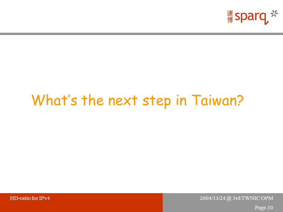 2004/11/24 @ 3rd TWNIC OPMHD-ratio for IPv4 Page.10 What's the next step in Taiwan