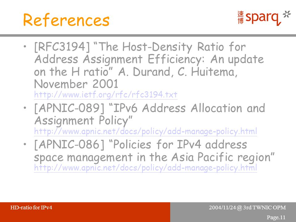 2004/11/24 @ 3rd TWNIC OPMHD-ratio for IPv4 Page.11 References [RFC3194] The Host-Density Ratio for Address Assignment Efficiency: An update on the H ratio A.
