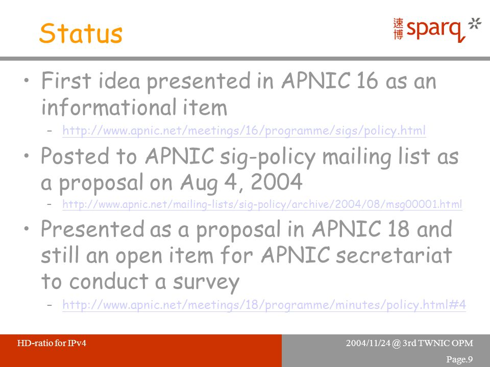 2004/11/24 @ 3rd TWNIC OPMHD-ratio for IPv4 Page.9 Status First idea presented in APNIC 16 as an informational item –http://www.apnic.net/meetings/16/