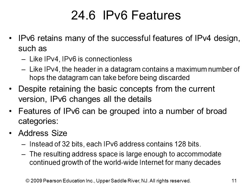 © 2009 Pearson Education Inc., Upper Saddle River, NJ. All rights reserved.11 24.6 IPv6 Features IPv6 retains many of the successful features of IPv4