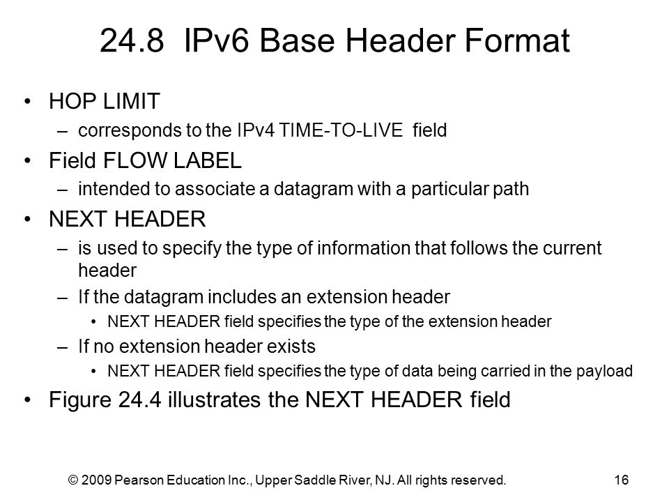 © 2009 Pearson Education Inc., Upper Saddle River, NJ. All rights reserved.16 24.8 IPv6 Base Header Format HOP LIMIT –corresponds to the IPv4 TIME-TO-
