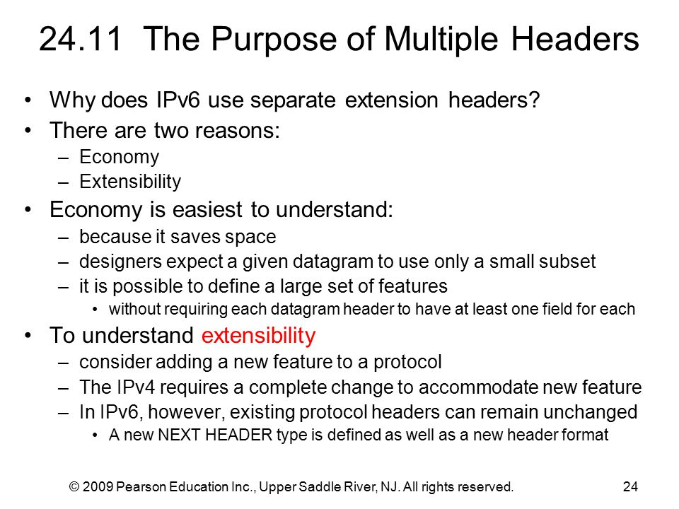 © 2009 Pearson Education Inc., Upper Saddle River, NJ. All rights reserved.24 24.11 The Purpose of Multiple Headers Why does IPv6 use separate extensi