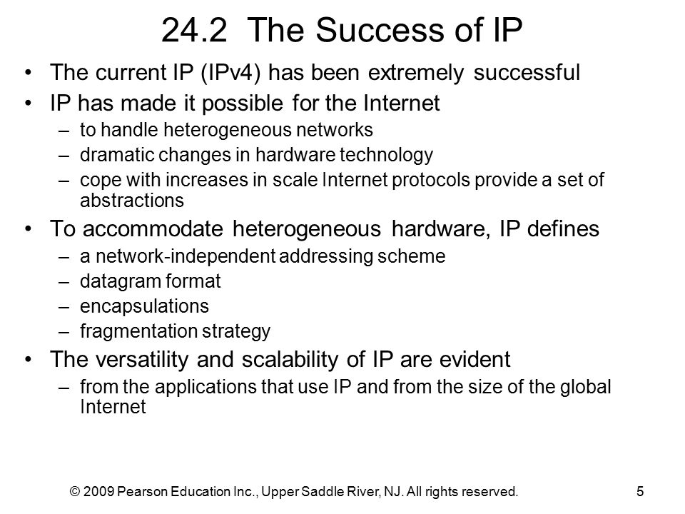 © 2009 Pearson Education Inc., Upper Saddle River, NJ. All rights reserved.5 24.2 The Success of IP The current IP (IPv4) has been extremely successfu