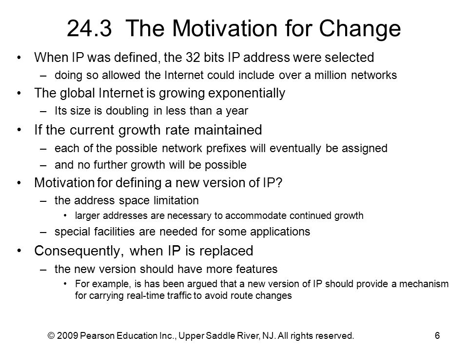 © 2009 Pearson Education Inc., Upper Saddle River, NJ. All rights reserved.6 24.3 The Motivation for Change When IP was defined, the 32 bits IP addres