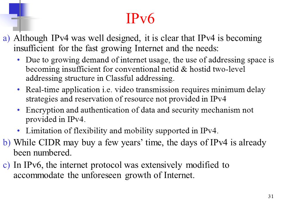 31 IPv6 a)Although IPv4 was well designed, it is clear that IPv4 is becoming insufficient for the fast growing Internet and the needs: Due to growing demand of internet usage, the use of addressing space is becoming insufficient for conventional netid & hostid two-level addressing structure in Classful addressing.