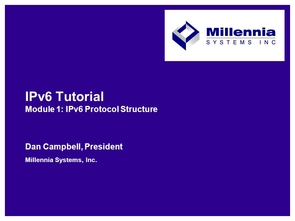 IPv6 Tutorial Module 1: IPv6 Protocol Structure Dan Campbell, President Millennia Systems, Inc.