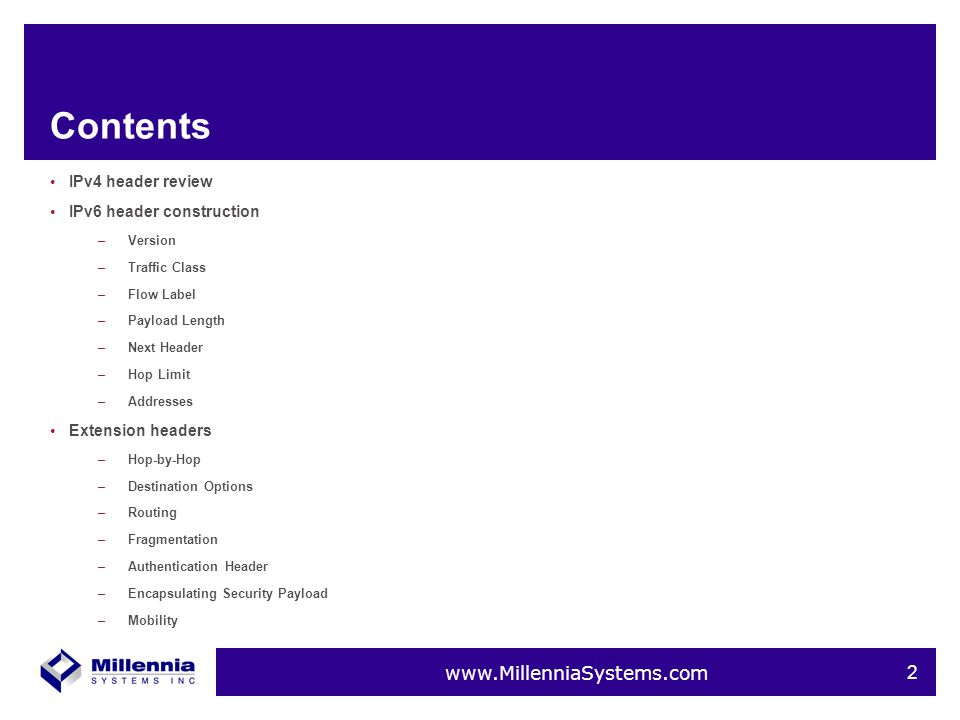 www.MillenniaSystems.com 2 Contents IPv4 header review IPv6 header construction –Version –Traffic Class –Flow Label –Payload Length –Next Header –Hop Limit –Addresses Extension headers –Hop-by-Hop –Destination Options –Routing –Fragmentation –Authentication Header –Encapsulating Security Payload –Mobility