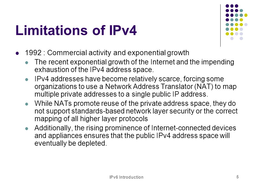 IPv6 Introduction 6 Limitations of IPv4 The growth of the Internet and the ability of Internet backbone routers to maintain large routing tables.