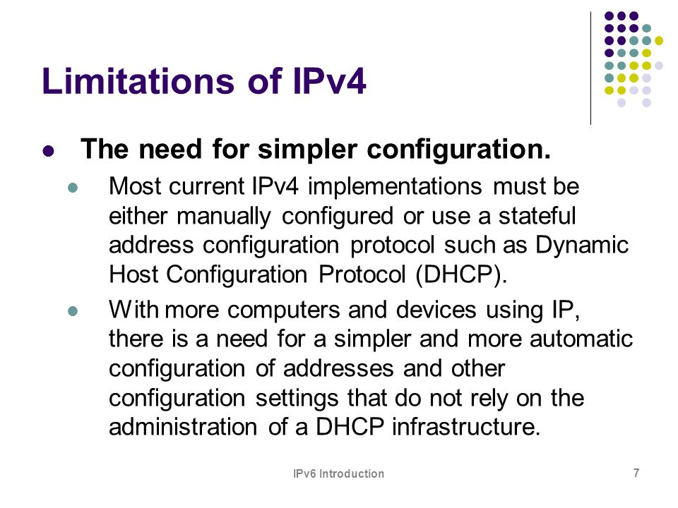 IPv6 Introduction 7 Limitations of IPv4 The need for simpler configuration. Most current IPv4 implementations must be either manually configured or us