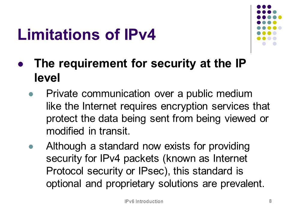 IPv6 Introduction 9 Limitations of IPv4 The need for better support for real-time delivery of data—also called quality of service (QoS) While standards for QoS exist for IPv4, real-time traffic support relies on the IPv4 Type of Service (TOS) field and the identification of the payload, typically using a UDP or TCP port.