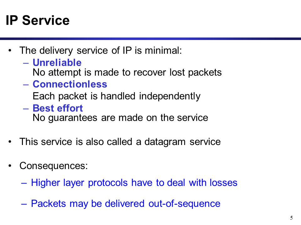 5 IP Service The delivery service of IP is minimal: –Unreliable No attempt is made to recover lost packets –Connectionless Each packet is handled independently –Best effort No guarantees are made on the service This service is also called a datagram service Consequences: –Higher layer protocols have to deal with losses –Packets may be delivered out-of-sequence