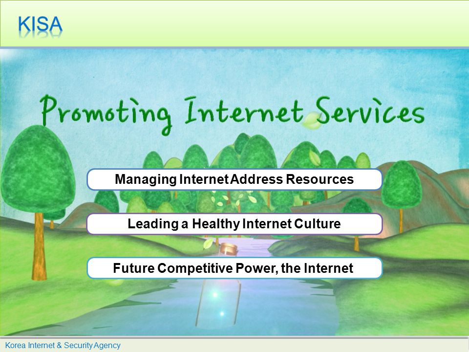 Korea Internet & Security Agency Managing Internet Address Resources Leading a Healthy Internet Culture Future Competitive Power, the Internet