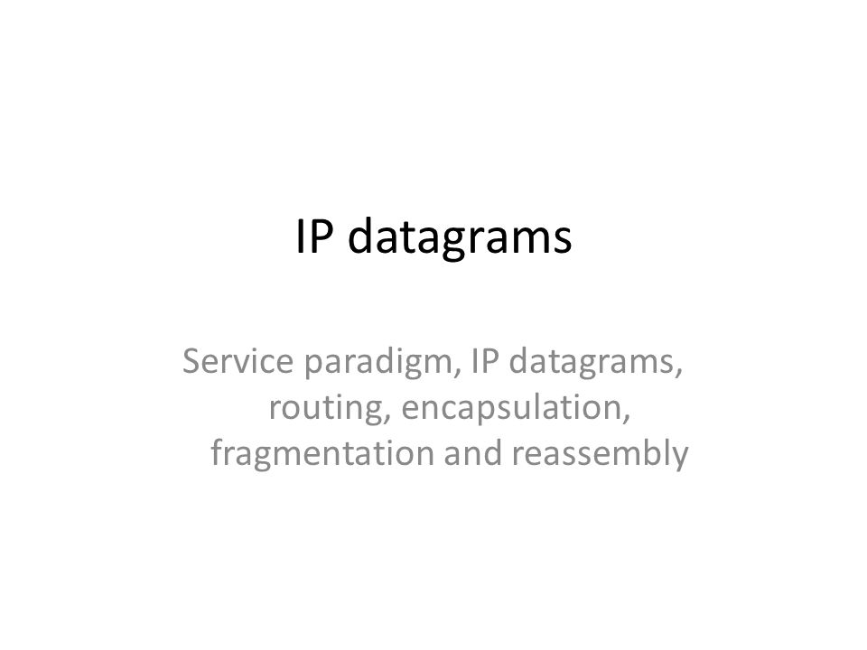 IP datagrams Service paradigm, IP datagrams, routing, encapsulation, fragmentation and reassembly