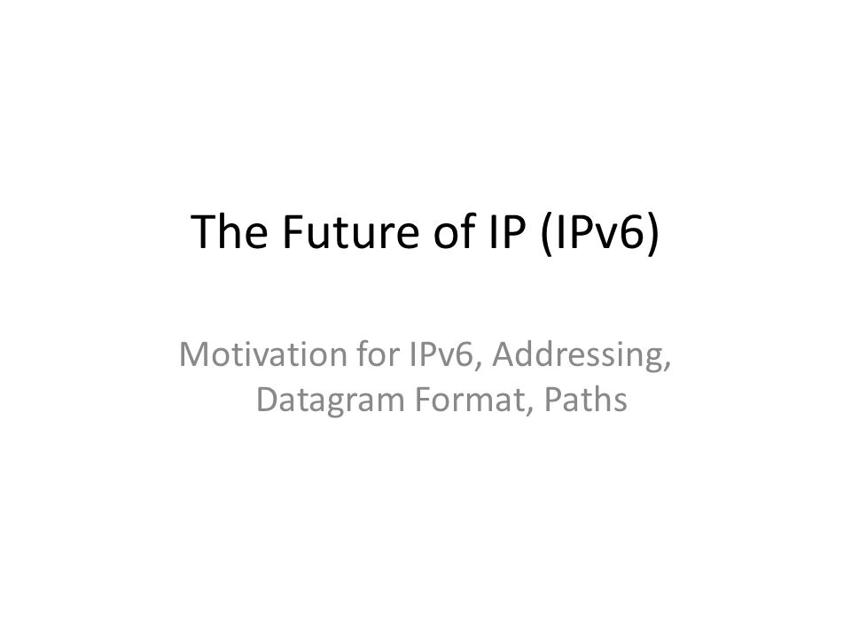 The Future of IP (IPv6) Motivation for IPv6, Addressing, Datagram Format, Paths