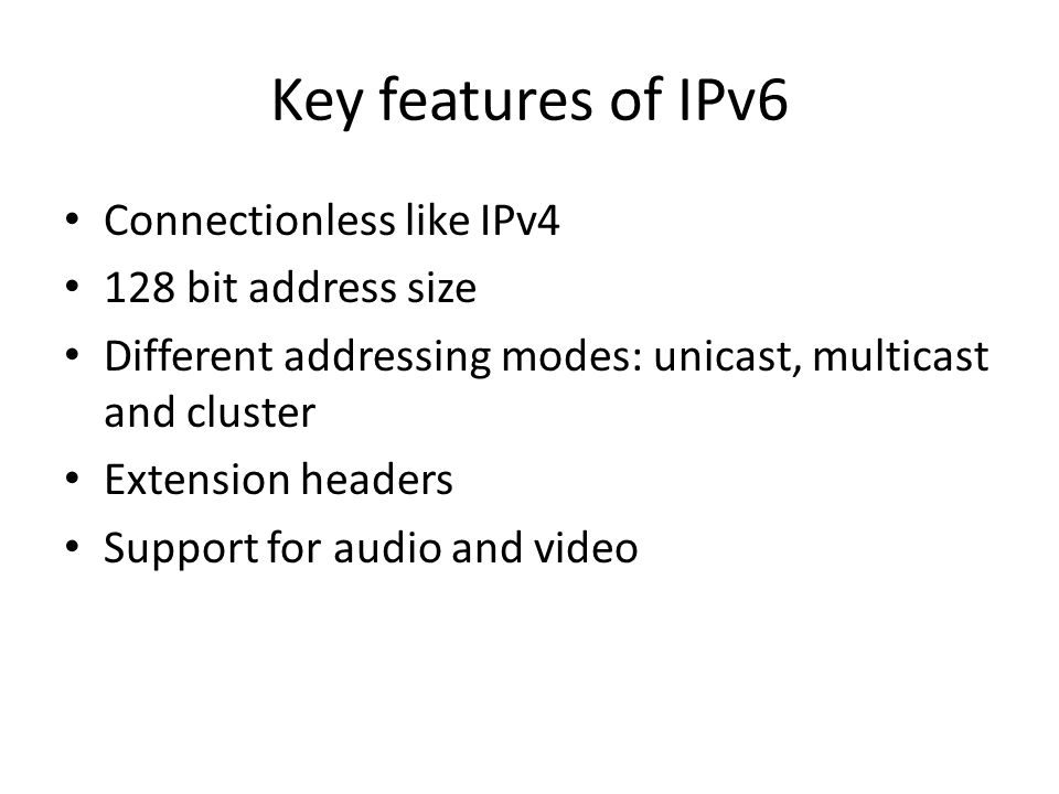 Key features of IPv6 Connectionless like IPv4 128 bit address size Different addressing modes: unicast, multicast and cluster Extension headers Support for audio and video