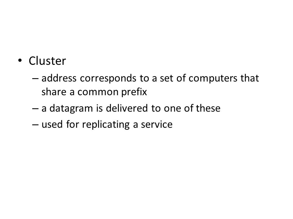 Cluster – address corresponds to a set of computers that share a common prefix – a datagram is delivered to one of these – used for replicating a service