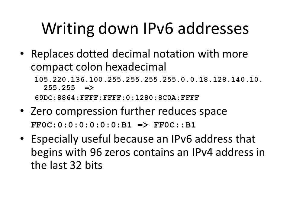 Writing down IPv6 addresses Replaces dotted decimal notation with more compact colon hexadecimal 105.220.136.100.255.255.255.255.0.0.18.128.140.10. 25